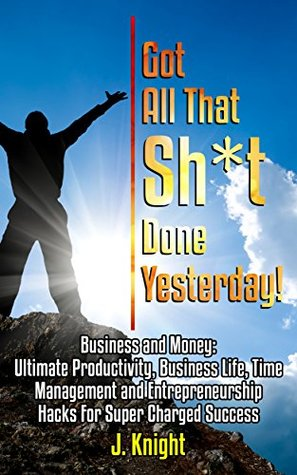Time Management: Productivity, Business Life, Time Management and Entrepreneurship Hacks For Super Charged Success; Got All That Sh*t Done Yesterday!