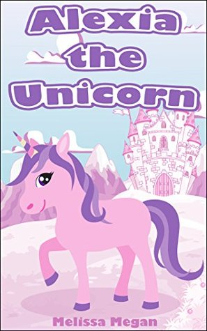Books for Kids: Alexia the Unicorn (Beautifully Illustrated Kids Books, Bedtime Stories for Kids, Children's Book Ages 2-4 4-8 8-12, Kids Book About Unicorns, ... Creatures) (Unicorn Kids Book Series)