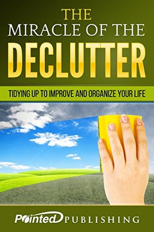 The Miracle Of The Declutter: Tidying Up To Improve And Organize Your Life