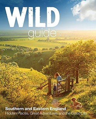 Wild Guide Southern and Eastern England: Norfolk to New Forest, Cotswolds to Kent