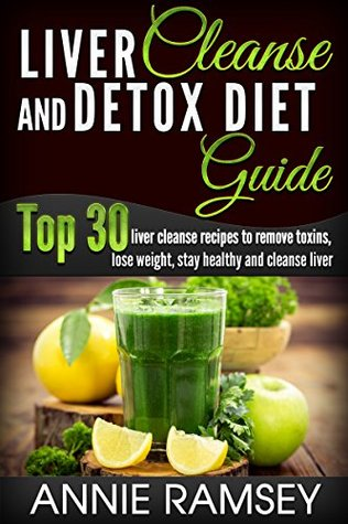 Liver Cleanse and Detox Diet Guide: Top 30 liver cleanse recipes to remove toxins, lose weight, stay healthy and cleanse liver!