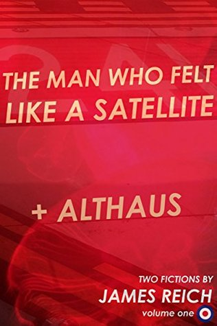 The Man Who Felt Like A Satellite + Althaus: Two Fictions (Modist Press Short Fictions Book 1)