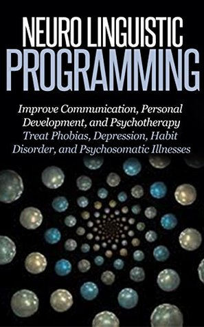 Neuro Linguistic Programming: Improve Communication, Personal Development and Psychotherapy [NLP, Emotional Intelligence, IQ]