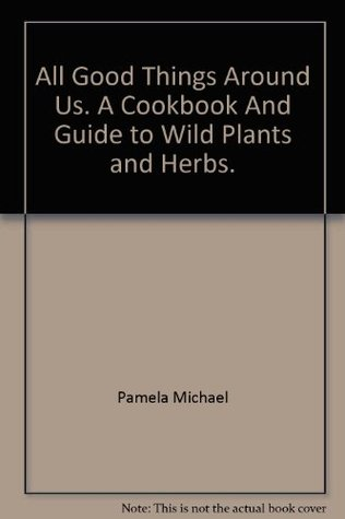 All Good Things Around Us: A Cookbook and Guide to Wild Plants and Herbs