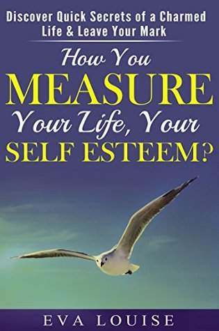 How You Measure Your Life, Your Self Esteem?: Discover Quick Secrets of a Charmed Life & Leave your mark.