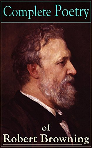 Complete Poetry of Robert Browning: 22 Collections of Poetry by the author of the well-known poems My Last Duchess, Porphyria's Lover, The Pied Piper of Hamelin, Christmas-Eve, Easter-Day