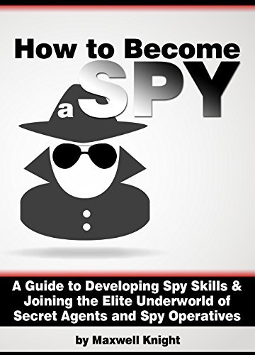 How to Become a Spy: A Guide to Developing Spy Skills and Joining the Elite Underworld of Secret Agents and Spy Operatives