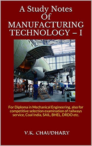 A Study Notes Of MANUFACTURING TECHNOLOGY - I: For Diploma in Mechanical Engineering, also for competitive selection examination of railways service, Coal India, SAIL, BHEL, DRDO etc.