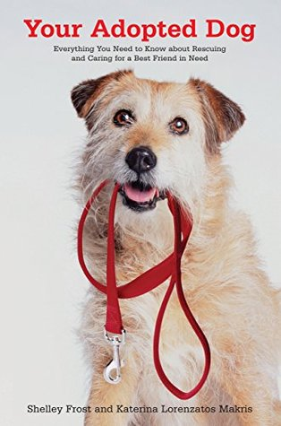Your Adopted Dog: Everything You Need to Know about Rescuing and Caring for a Best Friend in Need