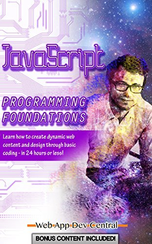 JAVASCRIPT: PROGRAMMING FOUNDATIONS (Bonus Content Included): Learn how to create dynamic web content and design through basic coding - in 24 hours or less! (java & javascript programming series)