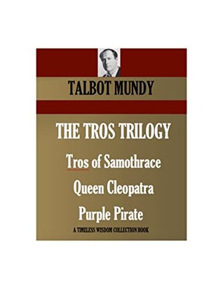 The Tros Stories (THREE NOVELS). Tros of Samothrace (1925) Queen Cleopatra (1929) Purple Pirate (1935) (Timeless Wisdom Collection Book 4160)