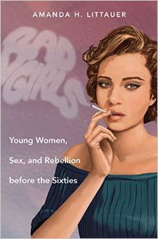 Bad Girls: Young Women, Sex, and Rebellion before the Sixties
