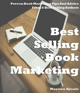 How To Market A Book : Proven Book Marketing Tips From Interviews With Best Selling Authors And Self Publishing Experts