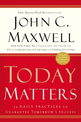 Today Matters: 12 Daily Practices to Guarantee Tomorrow's Success