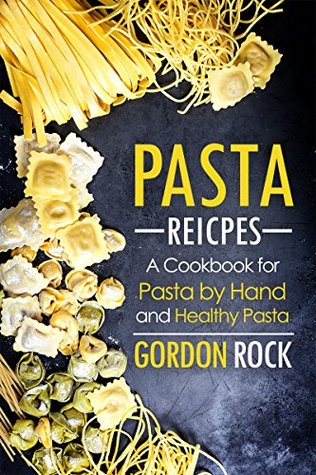 Pasta Recipes: A Cookbook for Pasta by Hand and Healthy Pasta
