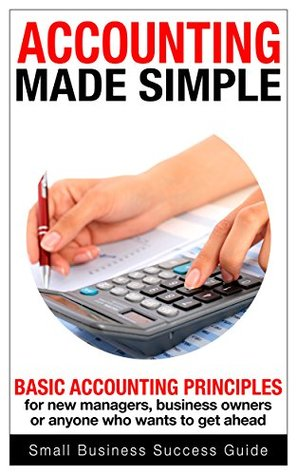 Accounting Made Simple: Basic Accounting principles for new managers, business owners or anyone who wants to get ahead