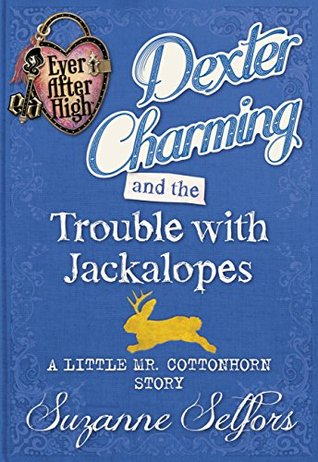 Dexter Charming and the Trouble with Jackalopes: A Little Mr. Cottonhorn Story (Ever After High: A School Story #0.5)
