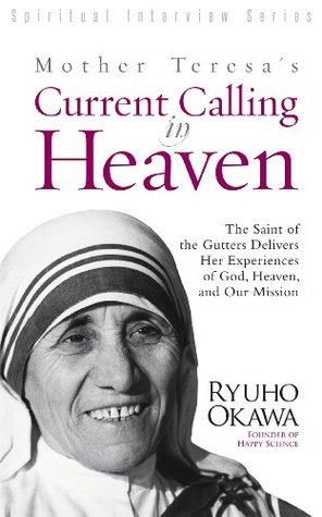 Mother Teresa's Current Calling in Heaven : The Saint of the Gutters Delivers Her Experiences of God, Heaven, and Our Mission
