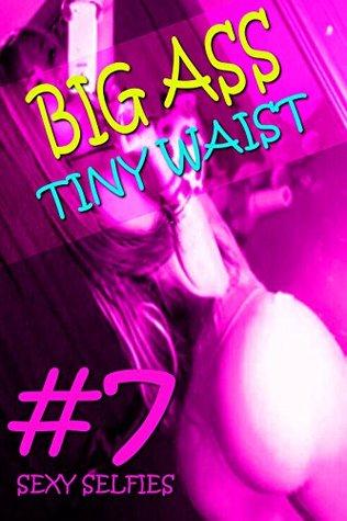 BIG ASS TINY WAIST #7 - SEXY SELFIES - (EROTIC PHOTOS, SEXY GIRLS EROTICA, HOT GIRLS EROTIC PHOTOS, FREE EROTICA BOOKS, FREE EROTIC PHOTOS, FREE EROTIC EBOOKS, (BIG ASS, SEXY SELFIES)