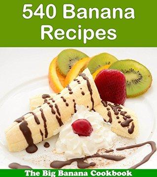540 Banana Recipes: The Big Banana Cookbook