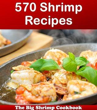 570 Shrimp Recipes: The Big Shrimp Cookbook