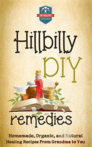 Hillbilly DIY Remedies: Homemade, Organic, And Natural Healing Recipes From Grandma To You