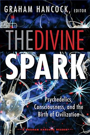 Ebook The Divine Spark: A Graham Hancock Reader: Psychedelics, Consciousness, and the Birth of Civilization by Graham Hancock DOC!
