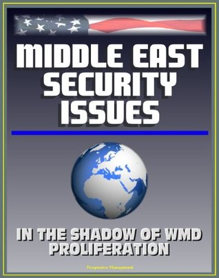 Middle East Security Issues: In the Shadow of Weapons of Mass Destruction Proliferation - WMD, Iran, Iraq, Israel, Persian Gulf, Arab Perspectives