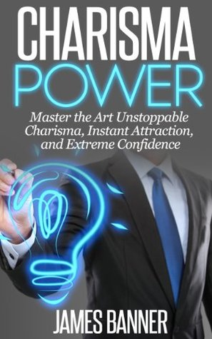 Charisma: POWER - Master the Art of Unstoppable Charisma, Instant Attraction, and Extreme Confidence