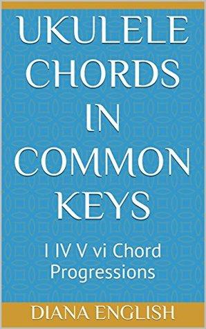 Ukulele Chords in Common Keys: I IV V vi Chord Progressions by Diana