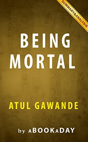 Being Mortal: : Medicine and What Matters in the End by Atul Gawande   Summary & Analysis
