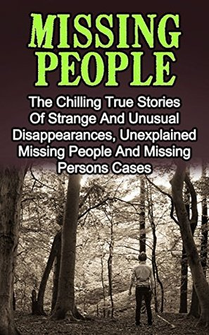 Missing People: The Chilling True Stories Of Strange And Unusual Disappearances, Unexplained Missing People And Missing Persons Cases (Missing People Series) ... Missing People, Unexplained Disap Book 1)