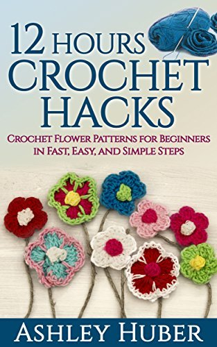 12 Hours Crochet Hacks: Crochet Flower Patterns for Beginners in Fast, Easy and Simple Steps (Crochet Books, Crochet Patterns, Crochet Stitches, Crochet ... Magazines) (Crochet for Beginners Book 5)