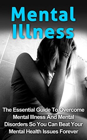 Mental Illness: The Essential Guide To Overcome Mental Illness And Mental Disorders So You Can Beat Your Mental Health Issues Forever