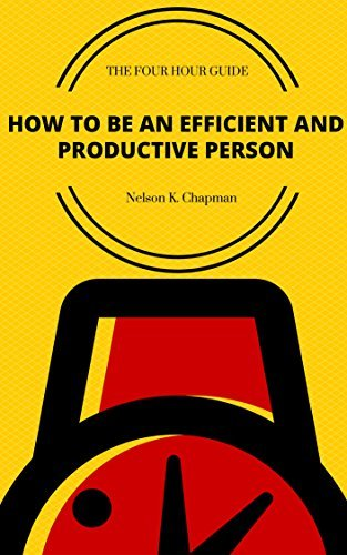 The 4 hour Guide: How To Be An Efficient And Productive Person