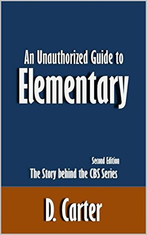 An Unauthorized Guide to Elementary: The Story behind the CBS Series [Article, Second Edition]
