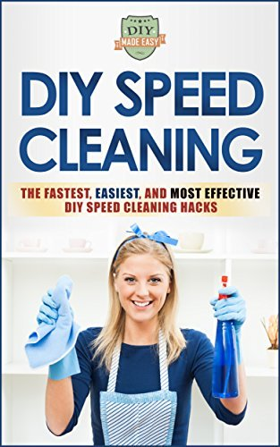 DIY Speed Cleaning: The Fastest, Easiest, And Most Effective DIY Cleaning Hacks