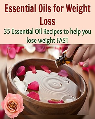 Essential Oils for Weight Loss: 35 Essential Oil Recipes to help you Lose Weight FAST: