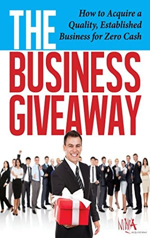 "The Business Giveaway: How To Acquire A Quality, Established Business For Zero Cash: Veteran Business Acquirer Reveals ""Secret"" Formula For The First Time"