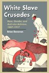 Book cover for White Slave Crusades: Race, Gender, and Anti-vice Activism, 1887-1917
