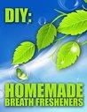 DIY: Homemade Mouth Fresheners (Bad Breath Remedies Book 1)