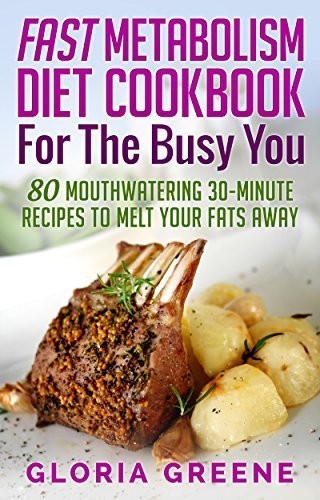 Fast Metabolism Diet Cookbook for the Busy You: 80 Mouthwatering 30-Minute Recipes to Melt Your Fats Away
