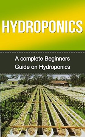 Hydroponics: Hydroponics for Beginners: A Complete Hydroponics Guide to Grow Hydroponics at Home (Hydroponics Food Production, Hydroponics Books, Hydroponics 101, Hydroponics, Hydroponics Guide)