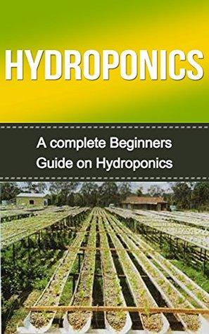 Hydroponics: Hydroponics for Beginners: A Complete Hydroponics Guide to Grow Hydroponics at Home (Hydroponics Food Production, Hydroponics Books, Hydroponics ... 101, Hydroponics, Hydroponics Guide)