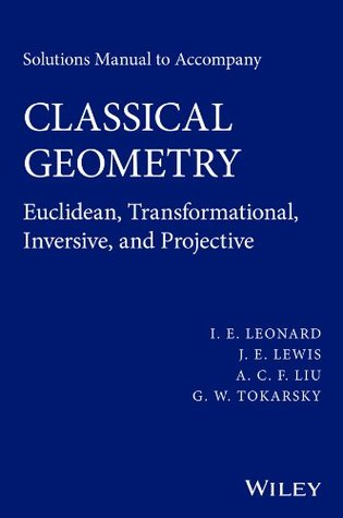 Solutions Manual to Accompany Classical Geometry: Euclidean, Transformational, Inversive, and Projective