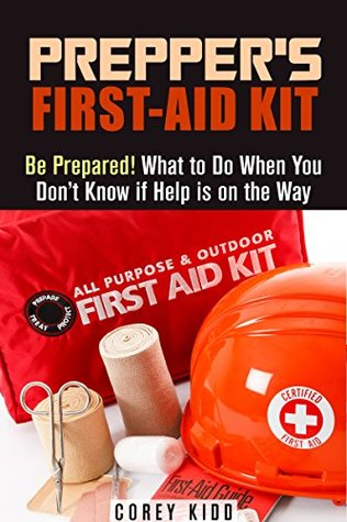 Prepper's First-Aid Kit: Be Prepared! What to Do When You Don't Know if Help is on the Way (Survival Medicine Handbook)