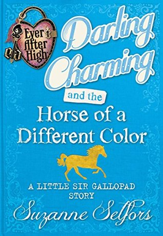 Darling Charming and the Horse of a Different Color: A Little Sir Gallopad Story (Ever After High: A School Story #0.6)