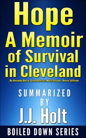 Hope: A Memoir of Survival in Cleveland by Amanda Berry, Gina DeJesus, Mary Jordan, Kevin Sullivan... Summarized by J.J. Holt by J.J. Holt