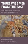 Three Wise Men from the East: The Cappadocian Fathers and the Struggle for Orthodoxy