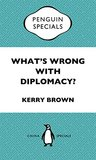 What's Wrong With Diplomacy?: The Future of Diplomacy and the Case of China and the UK. Penguin Specials